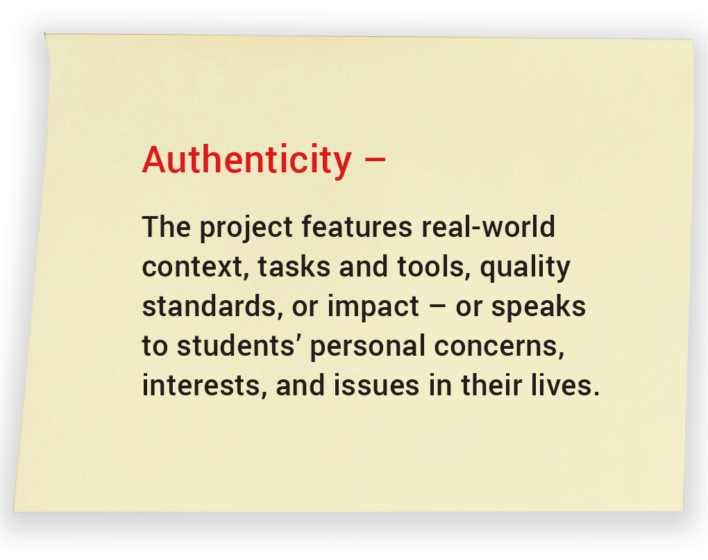 Authenticity. The project features real-world context, tasks and tools, quality standards, or impact – or speaks to students' personal concerns, interests, and issues in their lives.