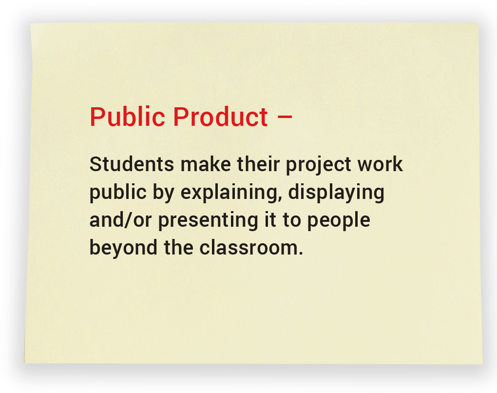 Public Product. Students make their project work public by explaining, displaying and/or presenting it to people beyond the classroom.