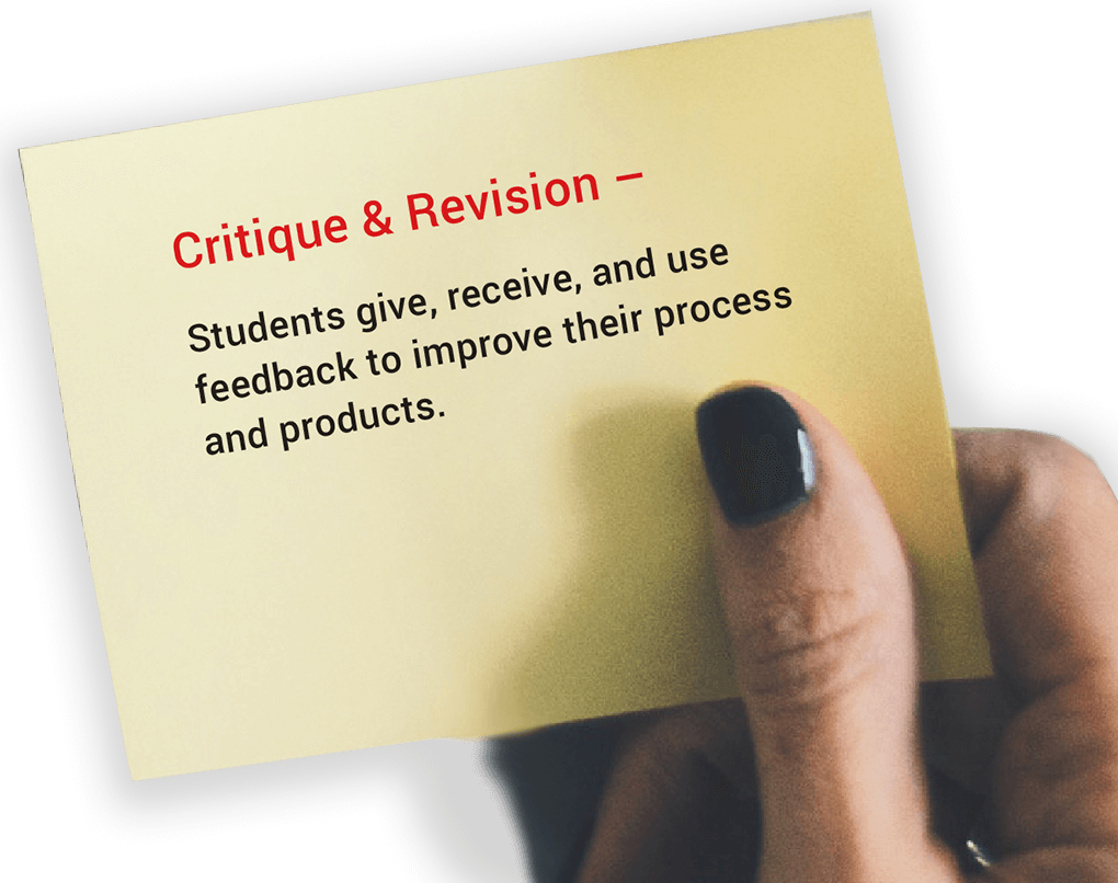 Critique & Revision. Students give, receive, and use feedback to improve their process and products.